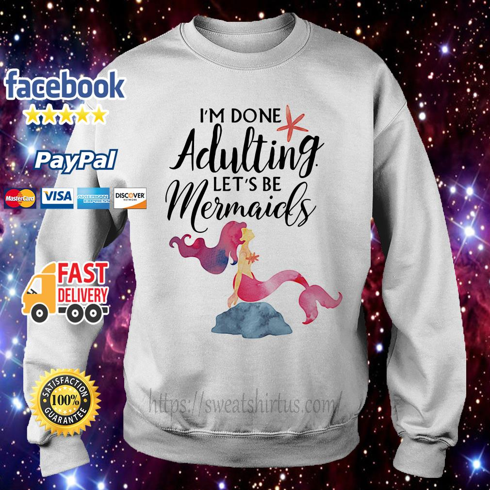 I'm done adulting let's be mermaids Sweater