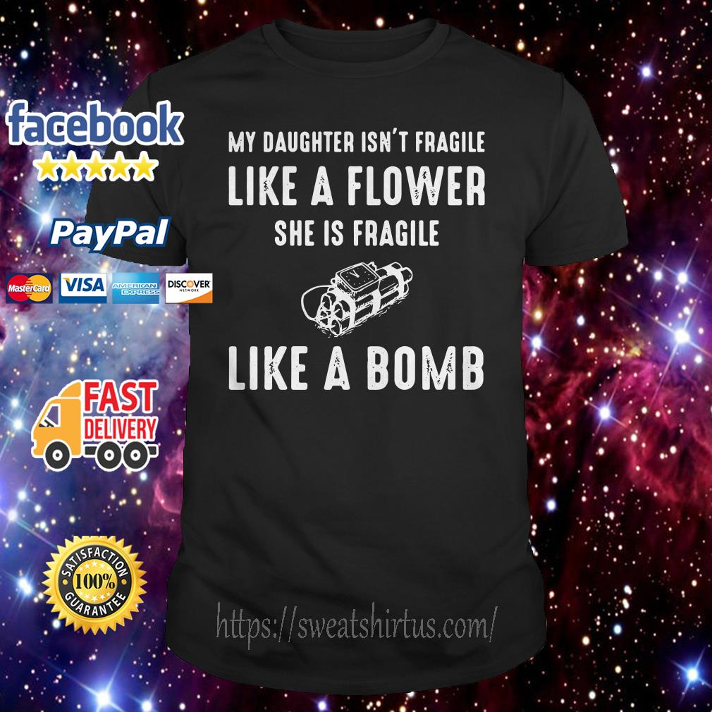 My daughter isn't fragile like a flower she is fragile like a bomb shirt