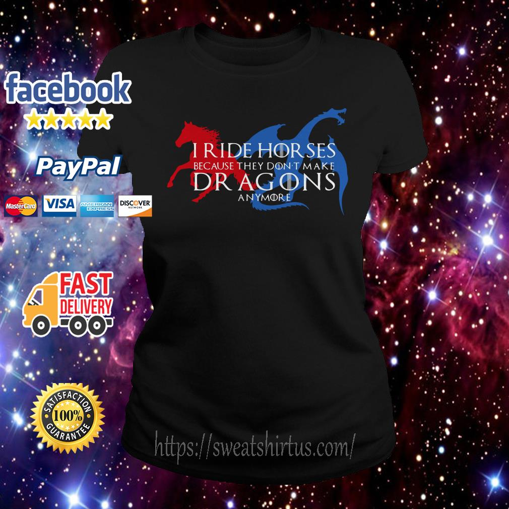 I ride horses because they don't make dragons anymore Ladies Tee