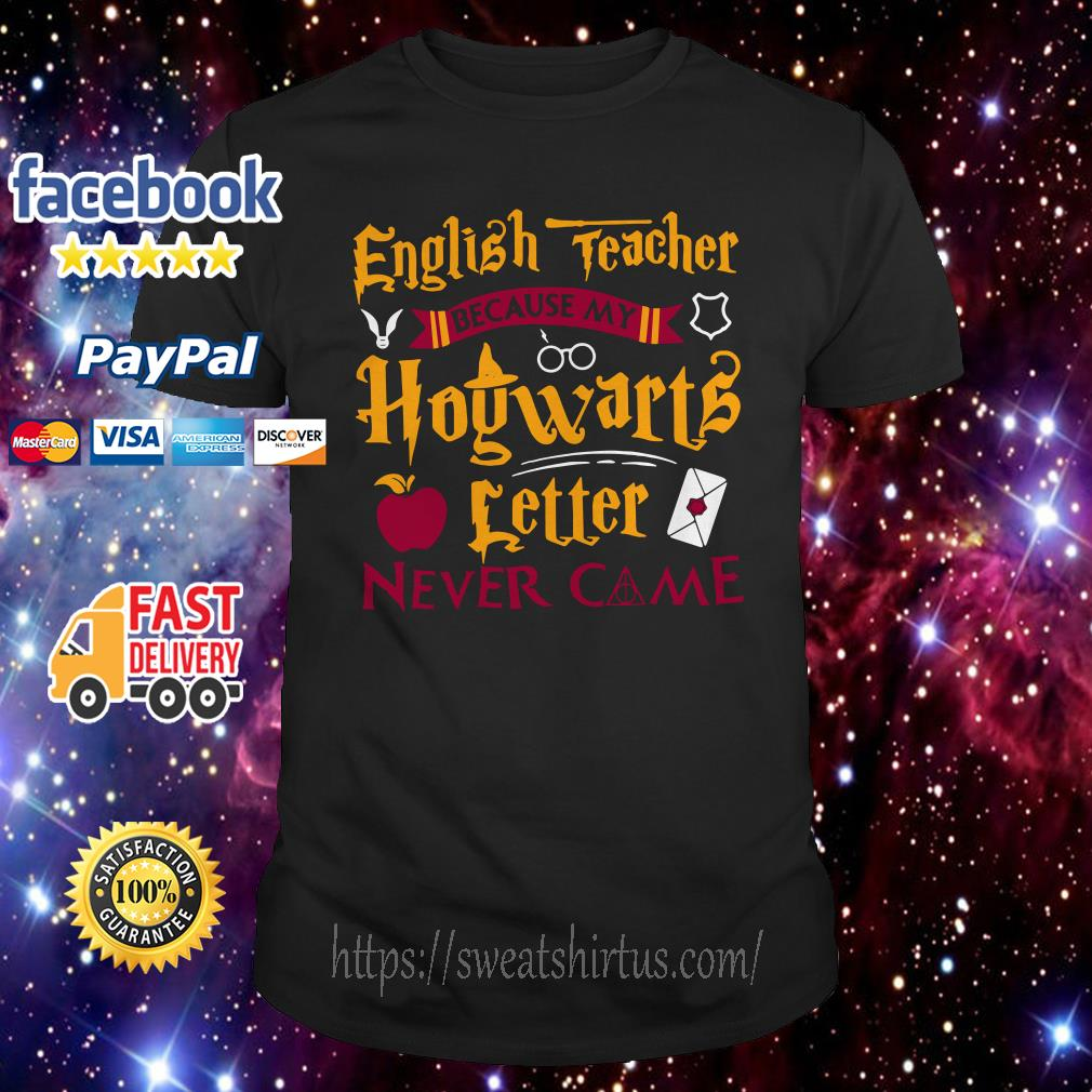 English teacher because my Hogwarts letter never came shirt