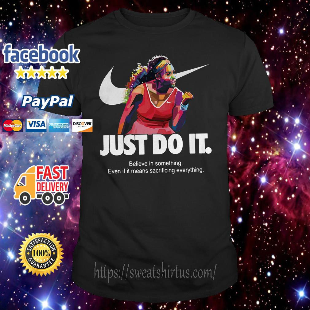 Serena Williams Just do it Believe in something even if it means sacrificing everything shirt