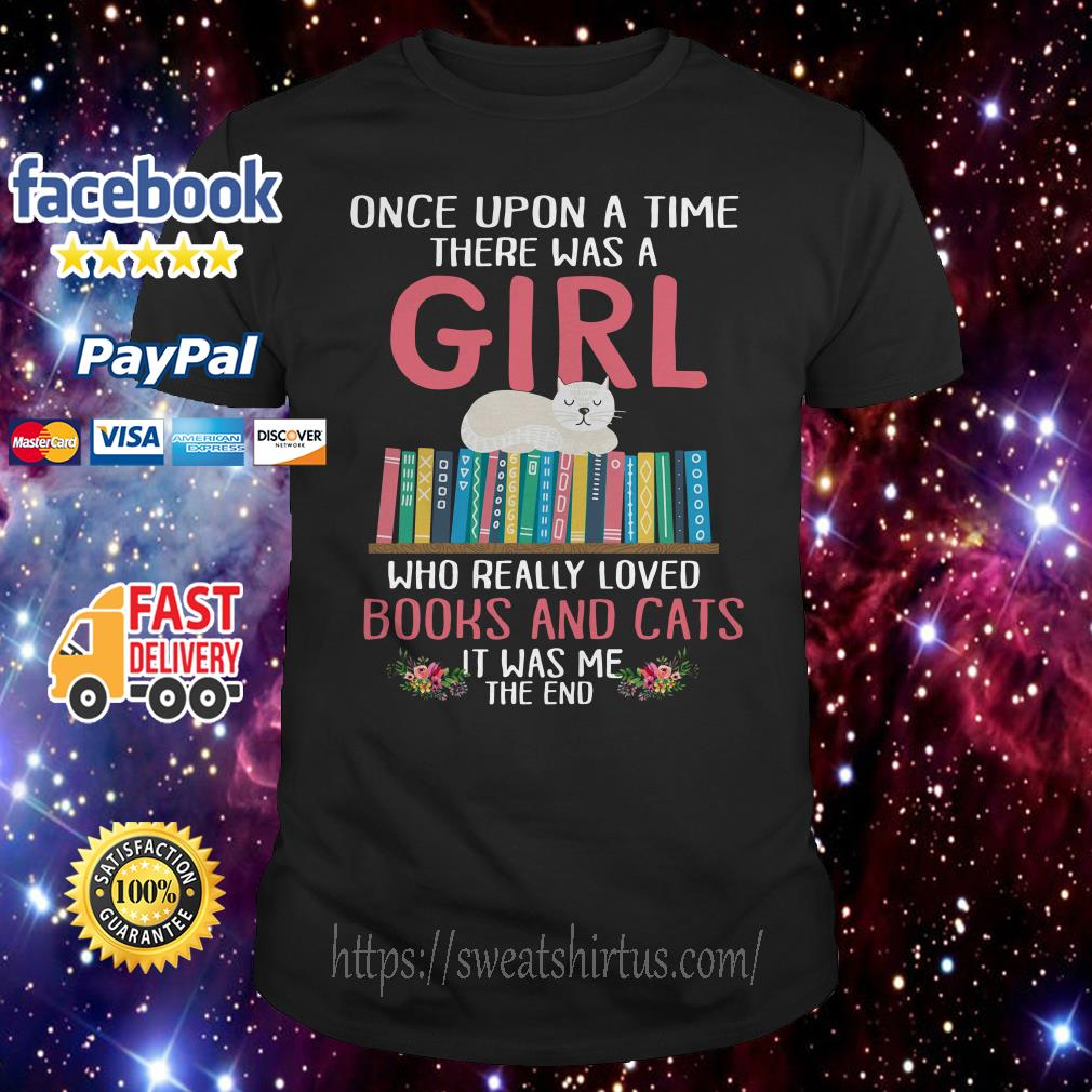 Once upon a time there was a girl who really loved books and cats it was me shirt