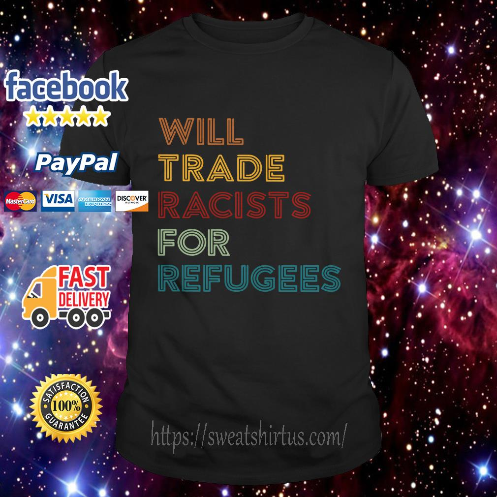 Will trade racists for refugees retro shirt