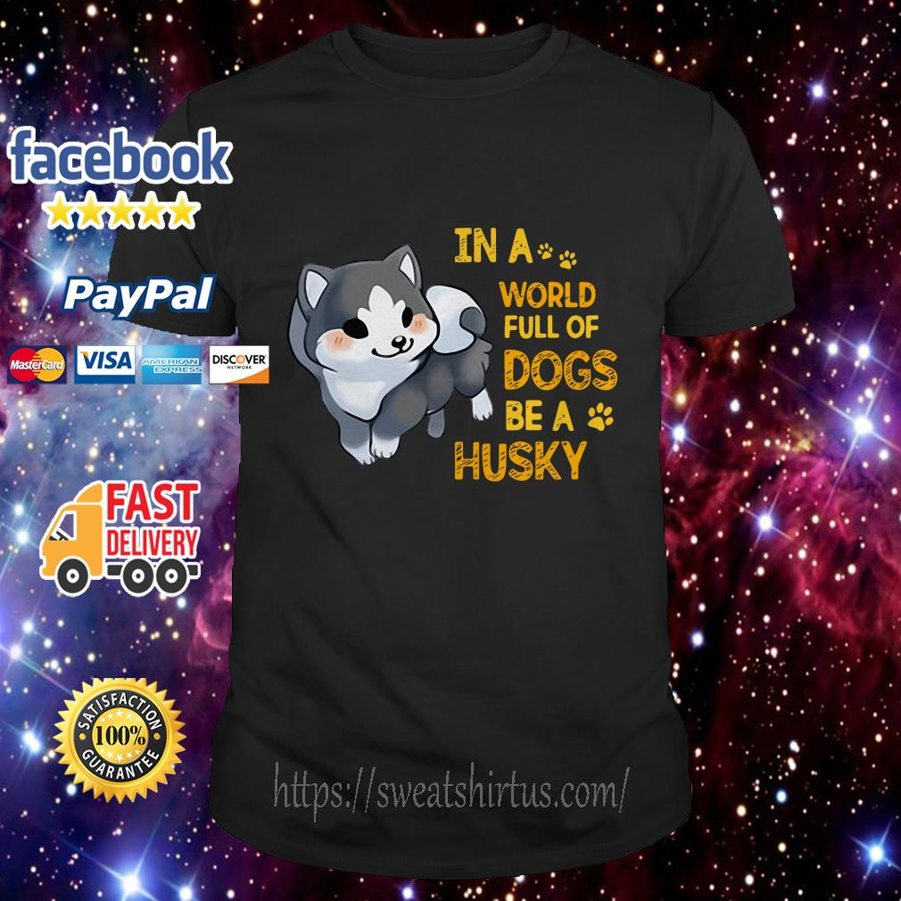 In a world full of dogs be a Husky shirt