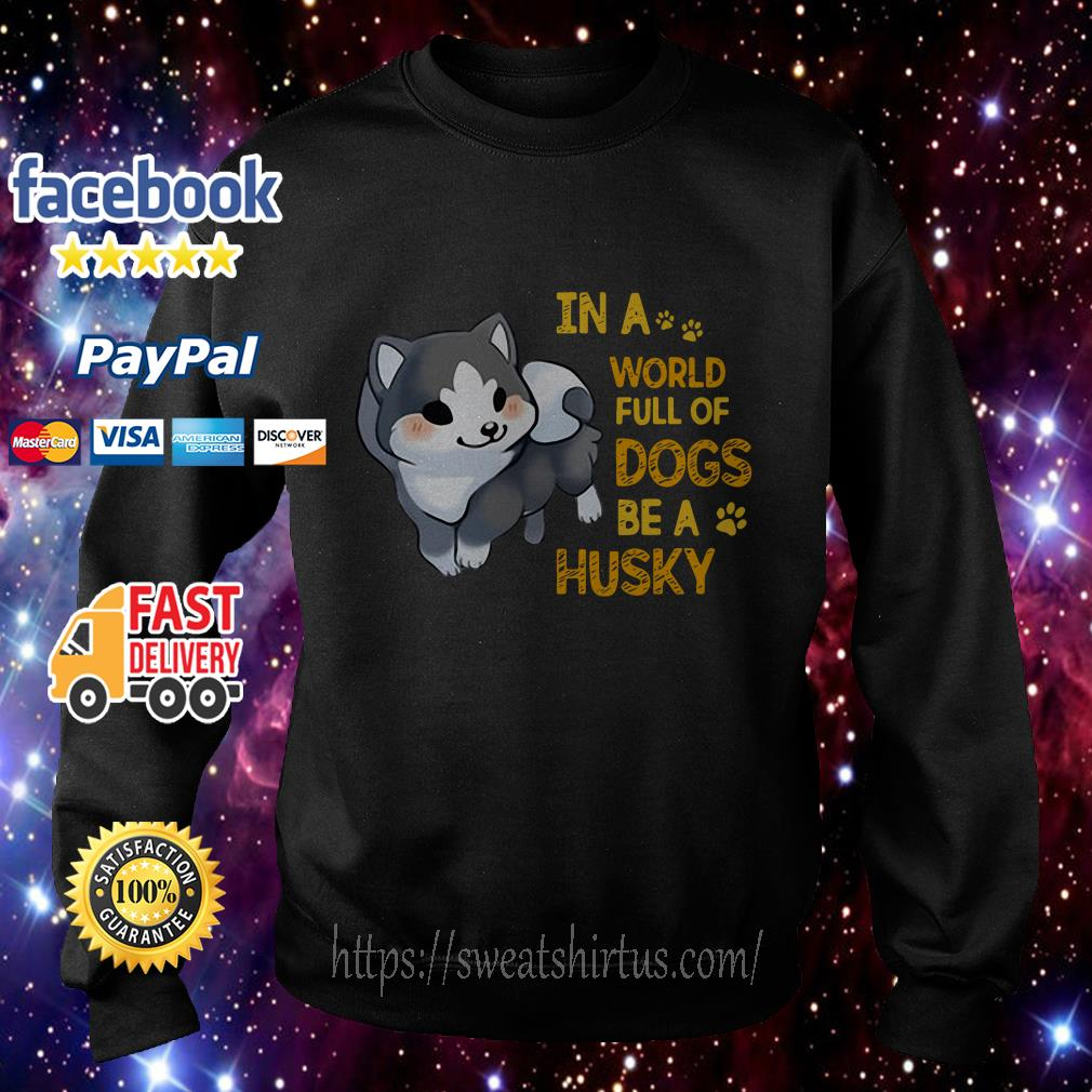 In a world full of dogs be a Husky Sweater
