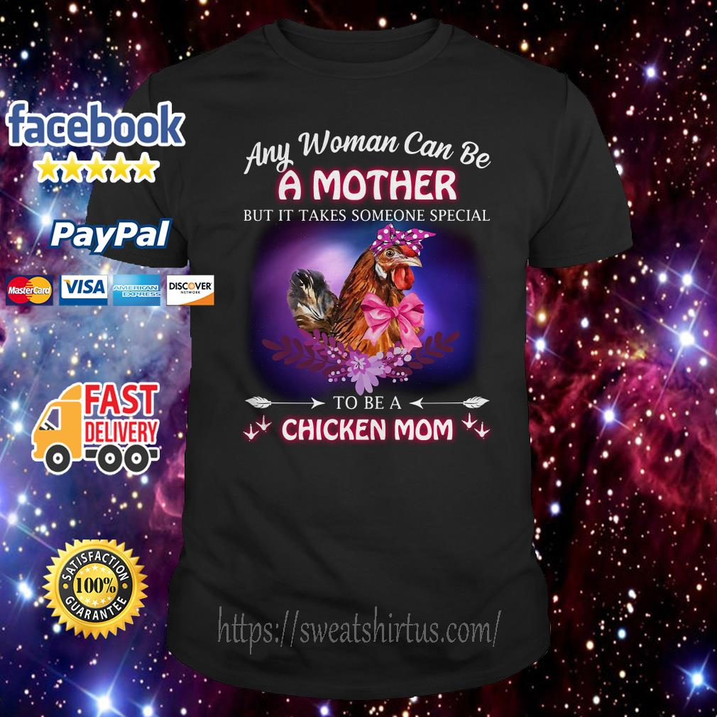 Any woman cannot be a mother but it takes someone special to be a chicken mom shirt