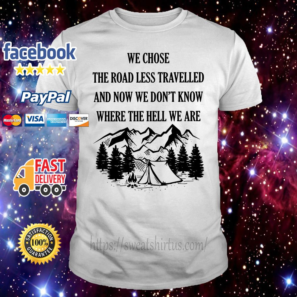 Camping we chose the road less travelled and now we don't know where shirt