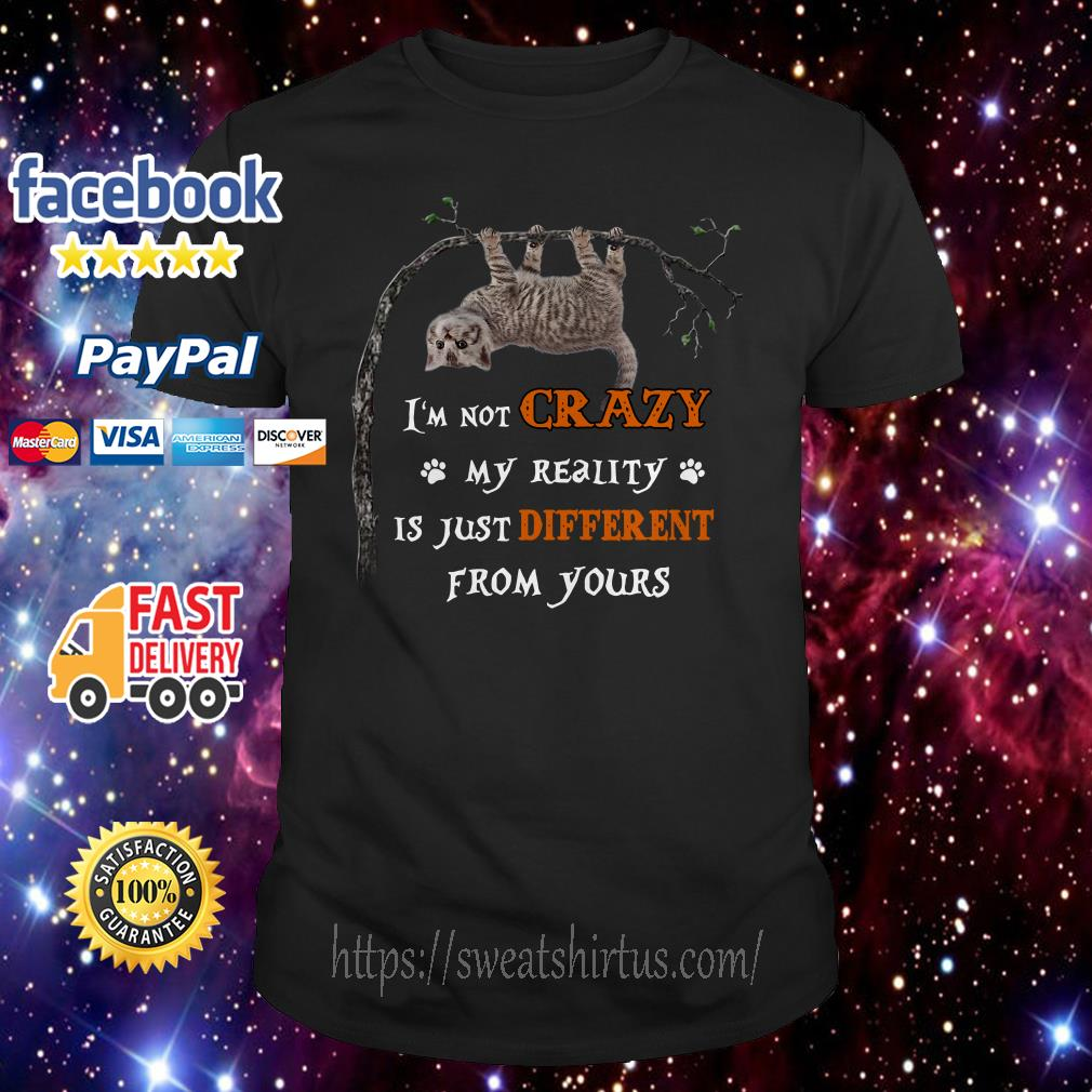 Cat I'm not crazy my reality is just different from yours shirt
