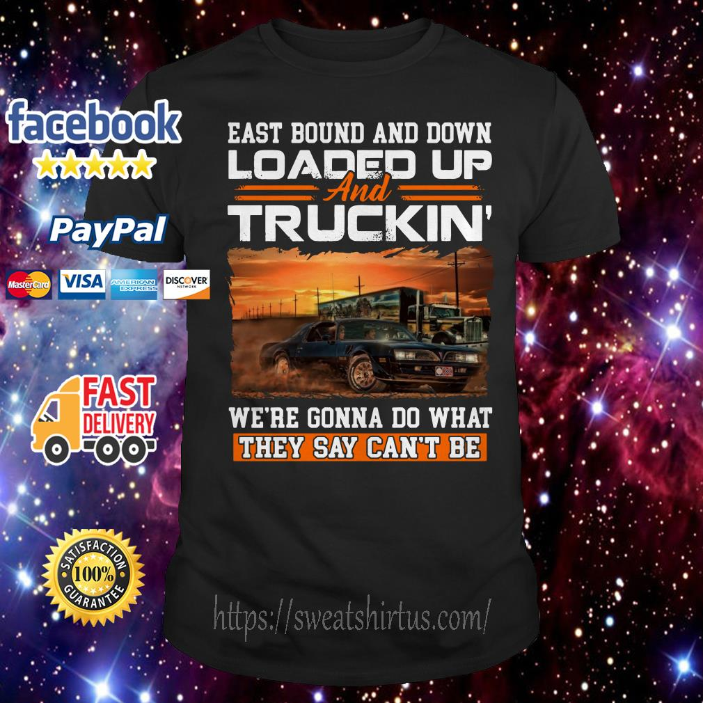 Eastbound and down loaded up and truckin' we're gonna do what shirt