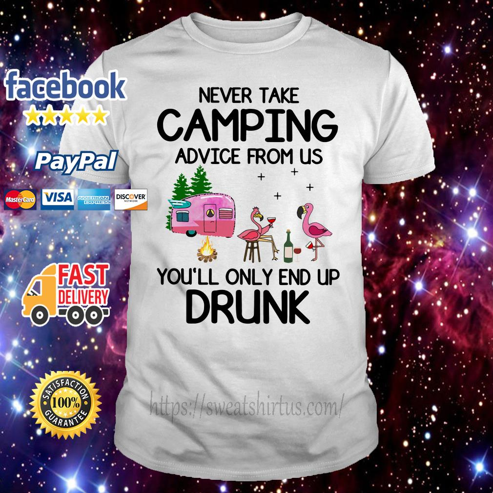 Flamingos never take camping advice from us you'll only end up drunk shirt