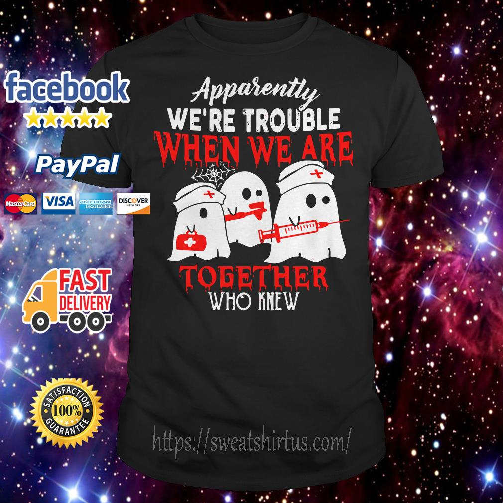 Ghost nurse apparently we're trouble when we are together who knew shirt