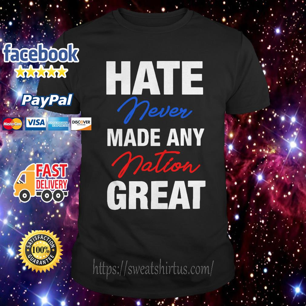 Hate never made any nation great shirt