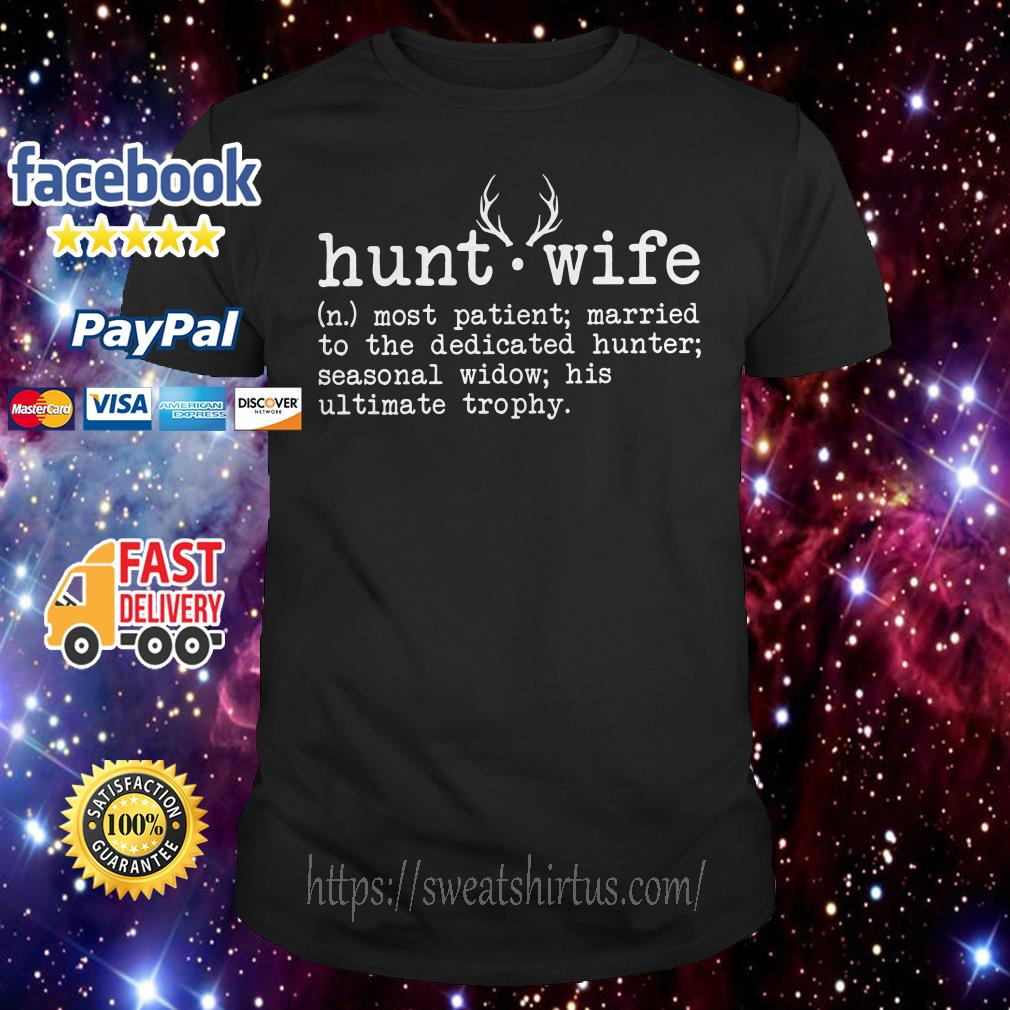 Hunt wife most patient married to the dedicated hunter seasonal widow shirt