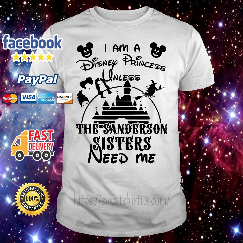 I am a Disney Princess unless the Sanderson Sisters need me shirt