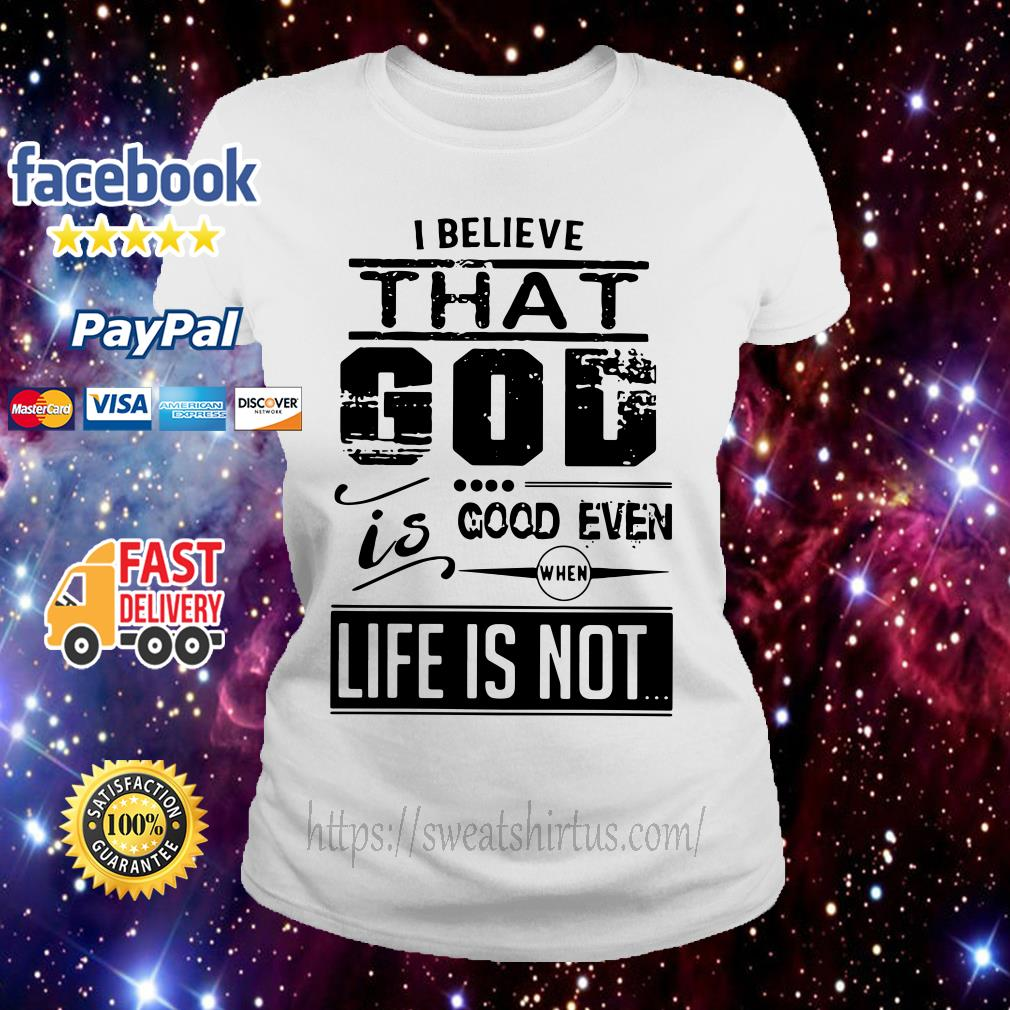 I believe that God is good even when life is not ladies tee