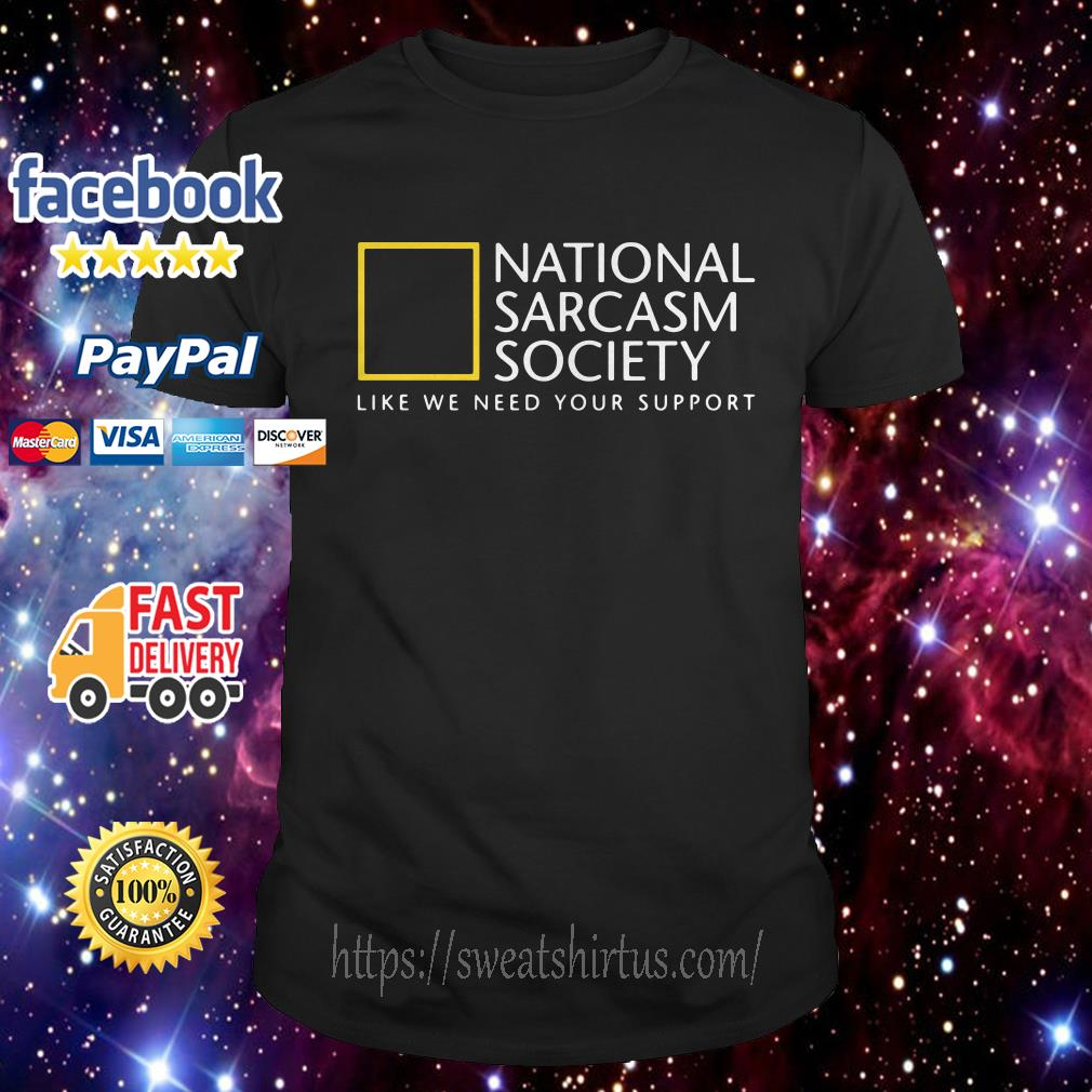 National Sarcasm Society like we need your support shirt