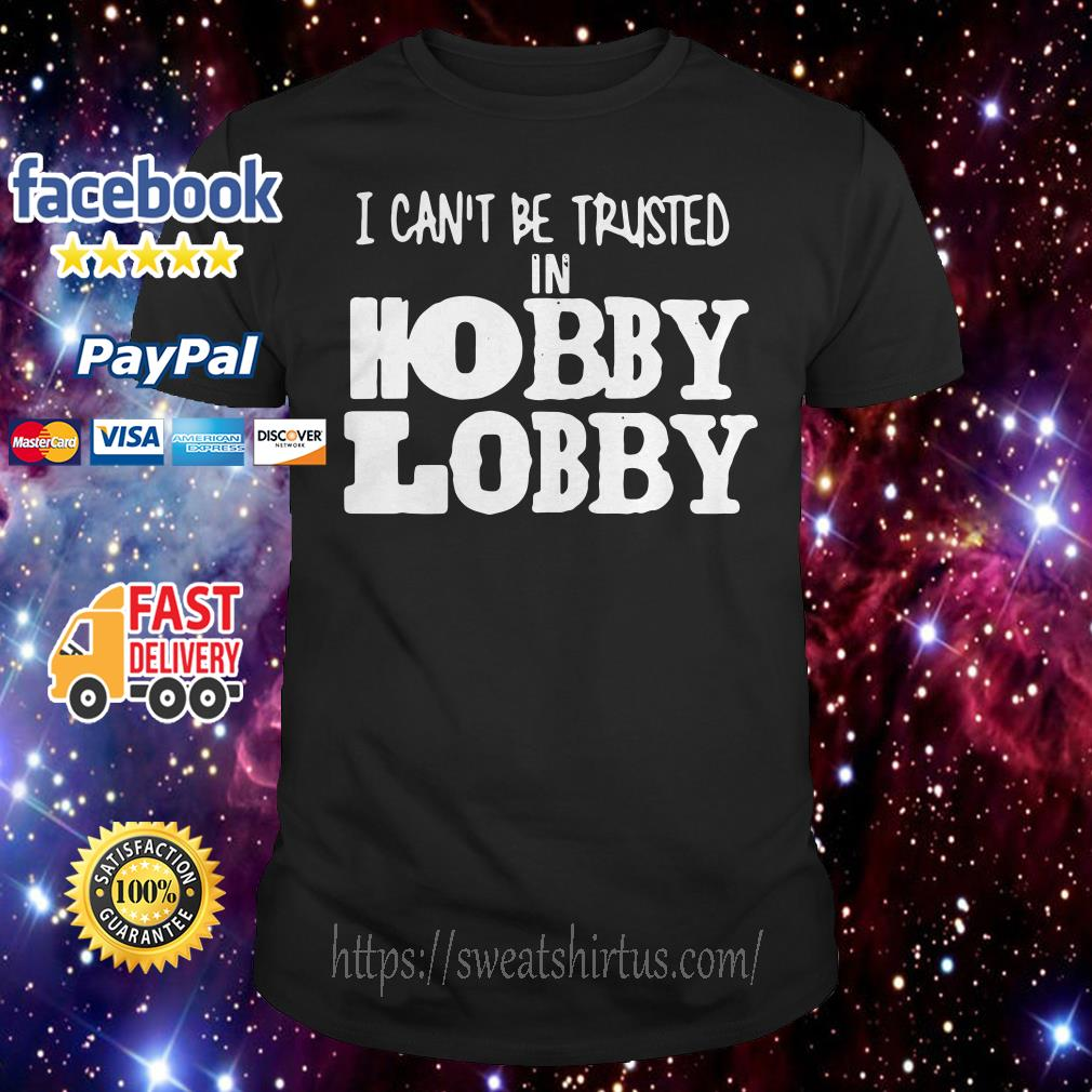 Official I can't be trusted in Hobby Lobby shirt