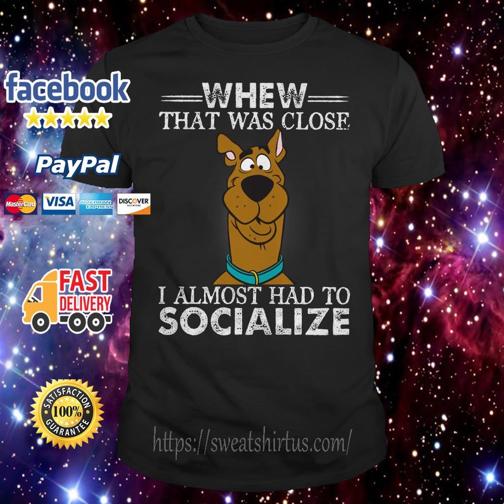 Scoopy-Doo Whew that was close I almost had to socialize shirt