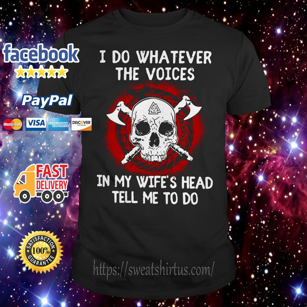 Skull I do whatever the voices in my wife's head tell me to do shirt