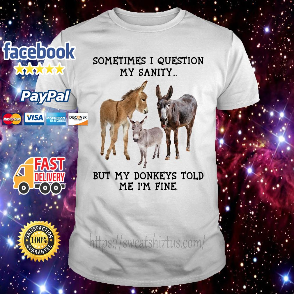 Sometimes I question my sanity but my donkeys told me I'm fine shirt