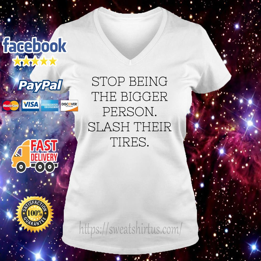 Stop being the bigger person slash their tires v-neck-t-shirt