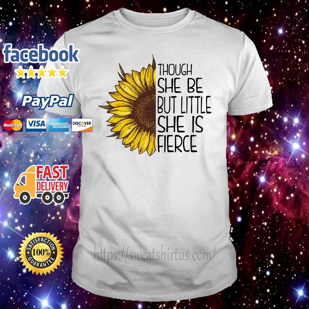Sunflower though she be but little she is fierce shirt