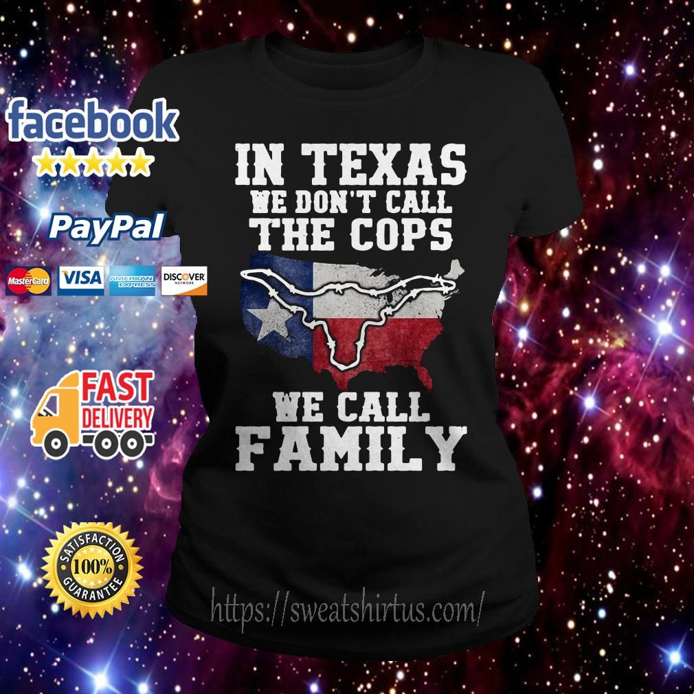 In Texas we don't call the cops we call family Ladies Tee