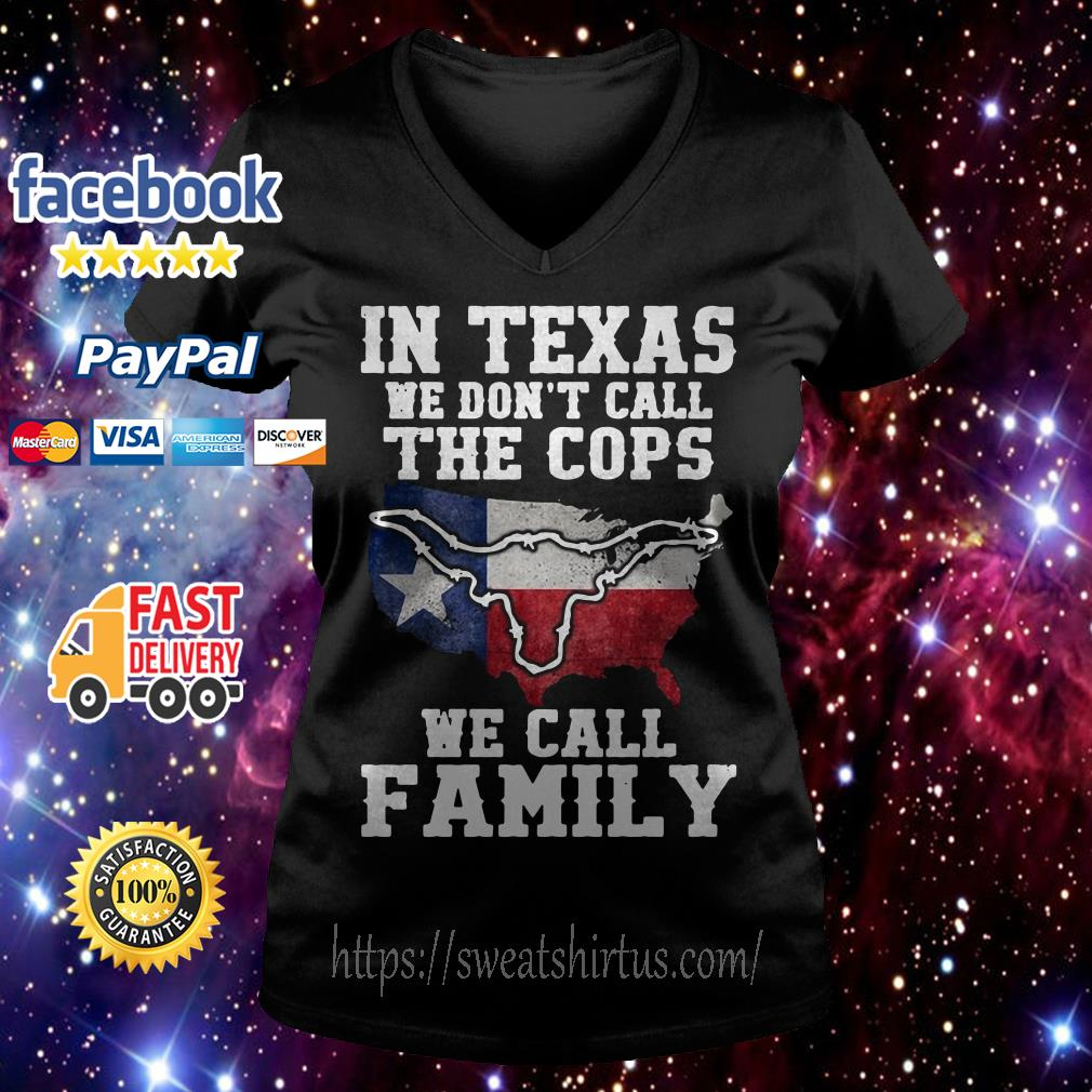 In Texas we don't call the cops we call family V-neck T-shirt