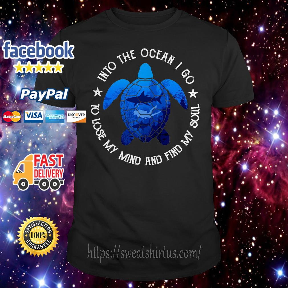 Turtles into the ocean I go to lose my mind and find my soul shirt