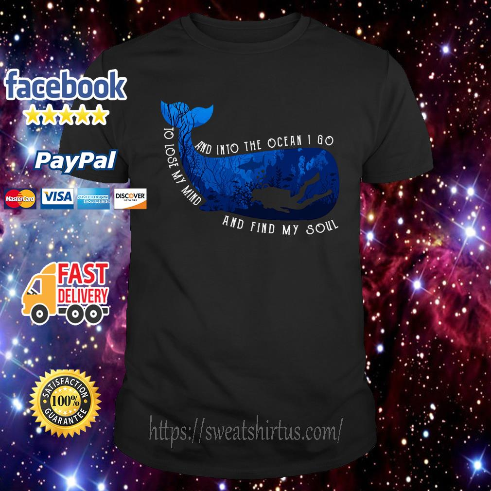 Whale scuba diving and into the ocean I go to lose my mind and find my soul shirt