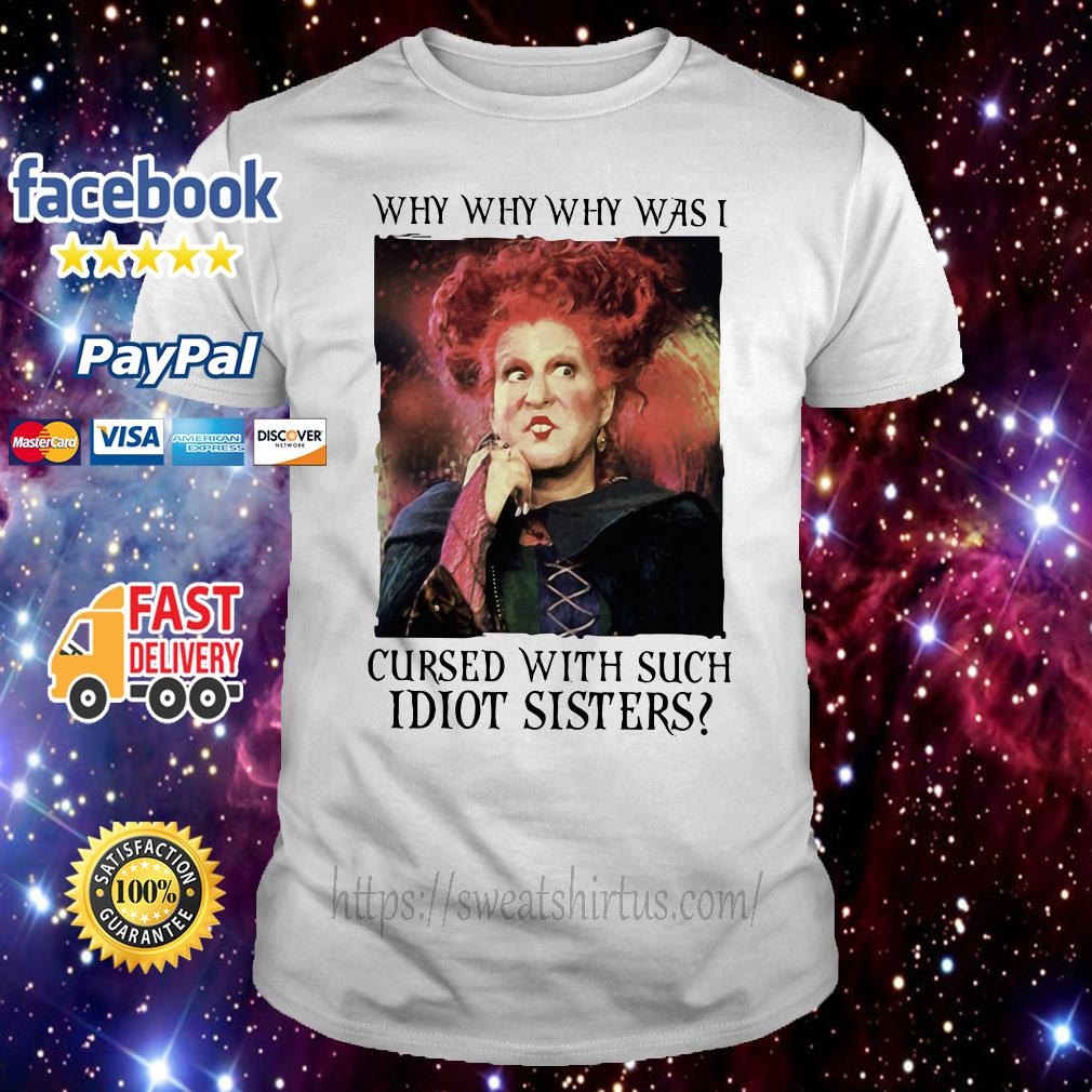 Winifred Sanderson Why why why was I cursed with such Idiot sisters shirt