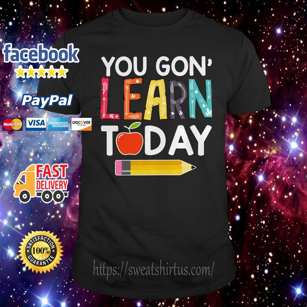 You gon' learn today teacher shirt