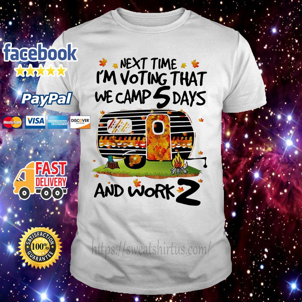 Camping next time I'm voting that we camp 5 days and work 2 shirt