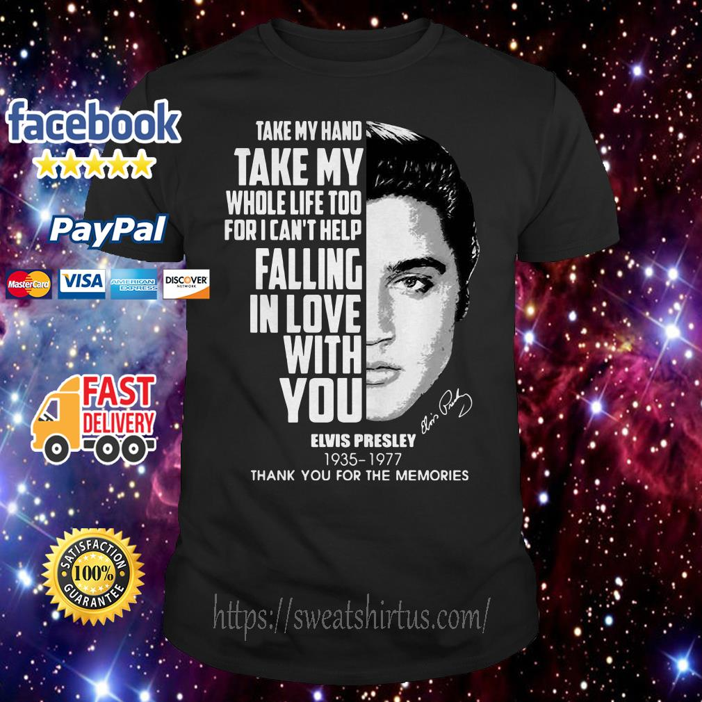Elvis Presley take my hand take my whole life too for I can't help falling in love shirt