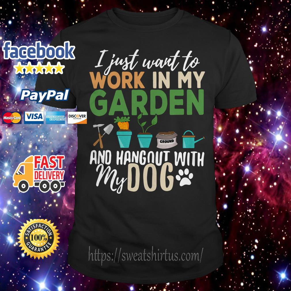 I just want to work in my garden and hangout with my dog shirt