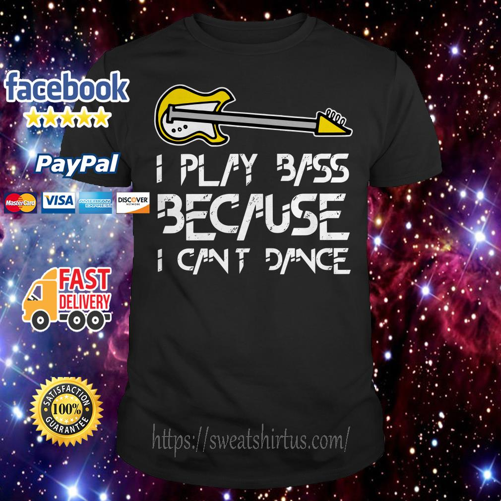 I play bass guitar because I can't dance shirt