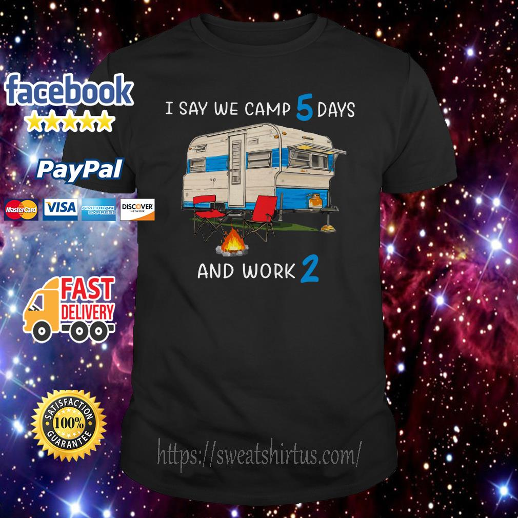 I say we camp 5 days and work 2 shirt