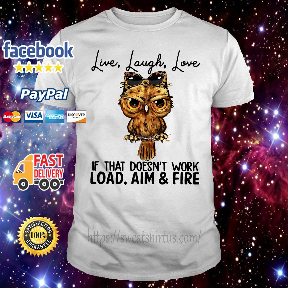 Owl live laugh love if that doesn't work load aim and fire shirt