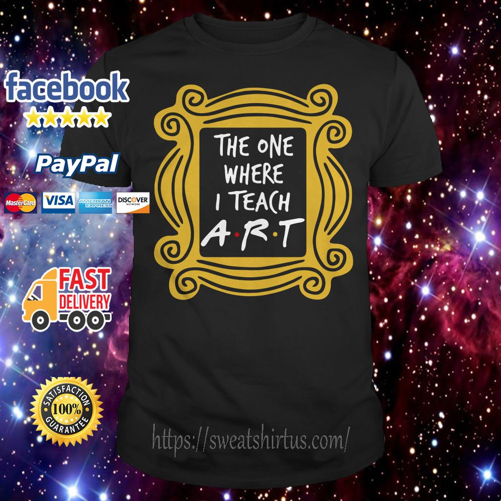 The one where I teach art teacher shirt
