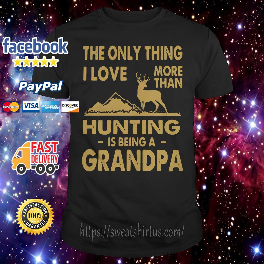 The only thing I love more than hunting is being a Grandpa shirt
