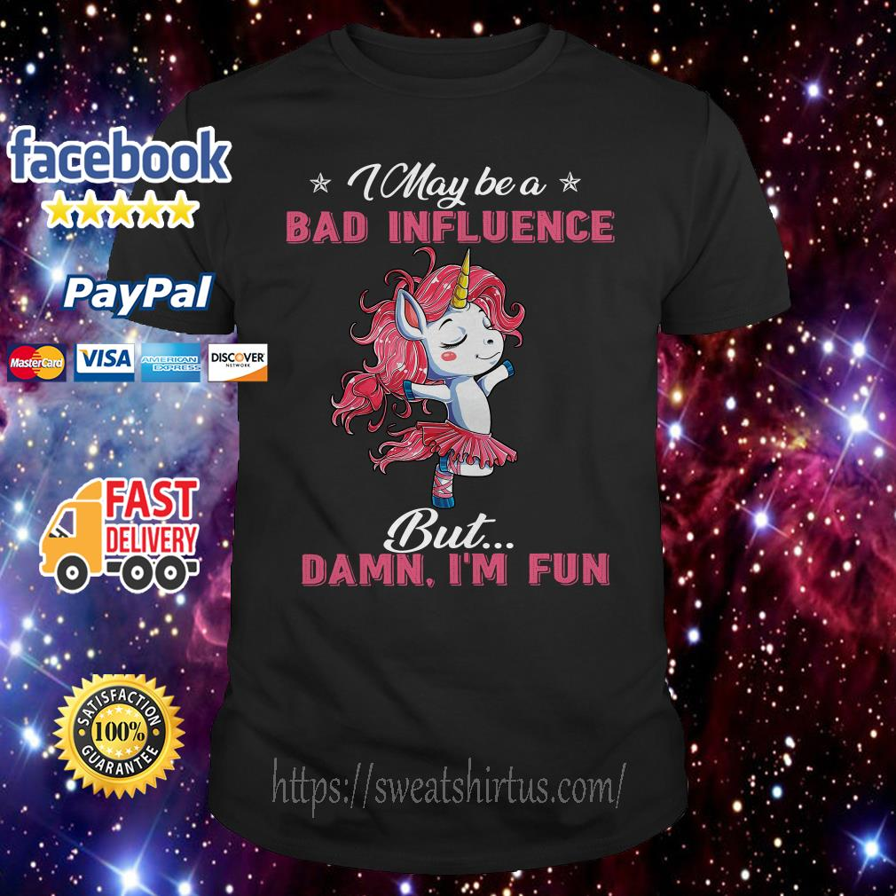 Unicorn Dancing I may be a bad influence but Damn I'm fun shirt