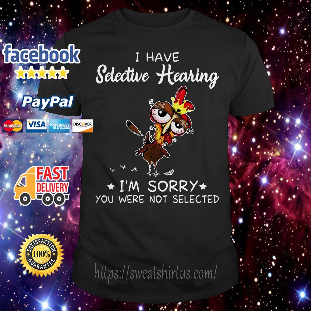 Chicken I hate Selective Hearing I'm Sorry You were not Selected shirt