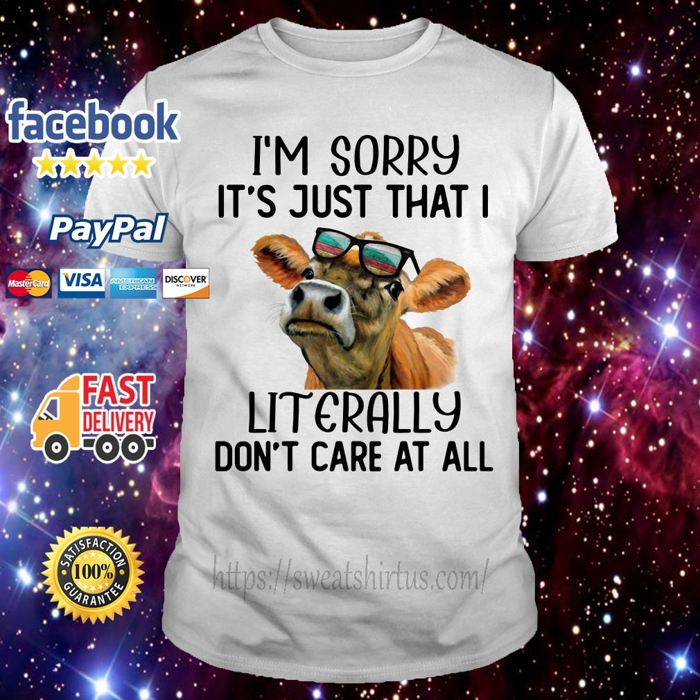Cow I'm Sorry It's just that I Literally don't care at all shirt