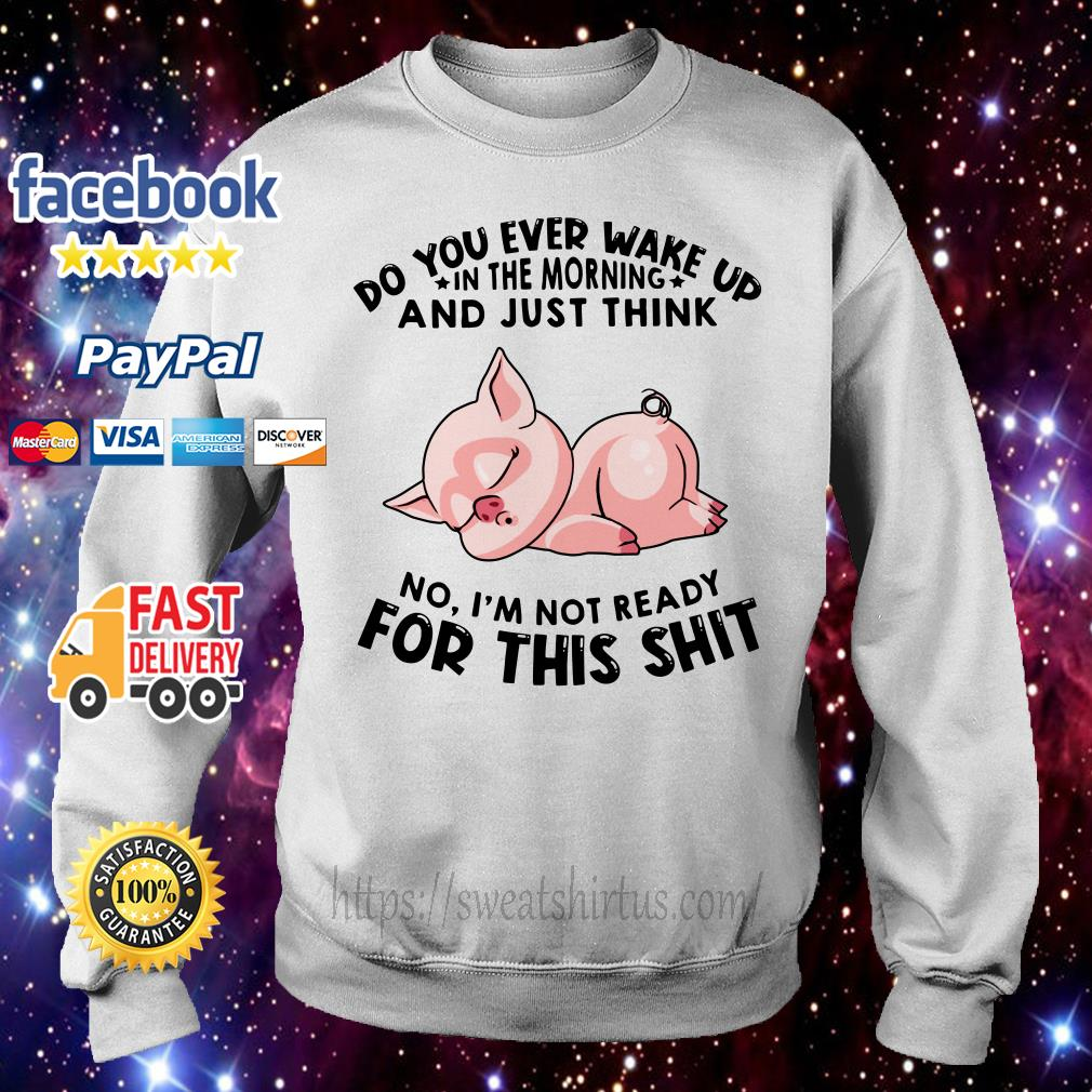 Do You ever wake up in the moring and Just think Pig No I'm not ready for the shit Sweater