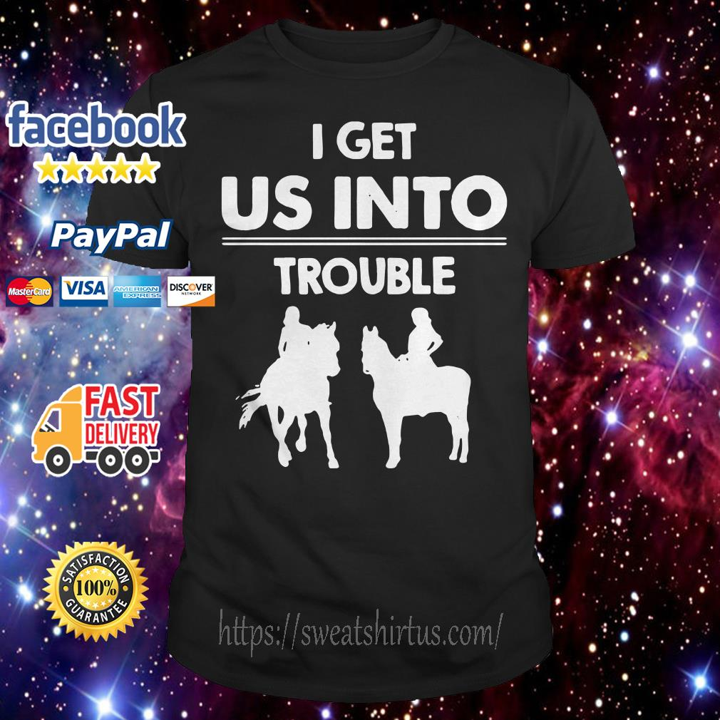 Girl riding horse I get us into trouble shirt
