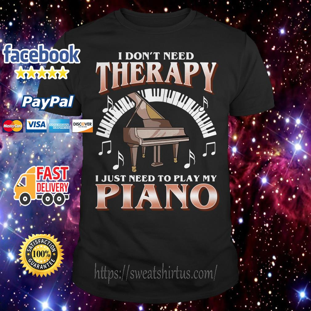 I don't need therapy I just need to play my piano shirt