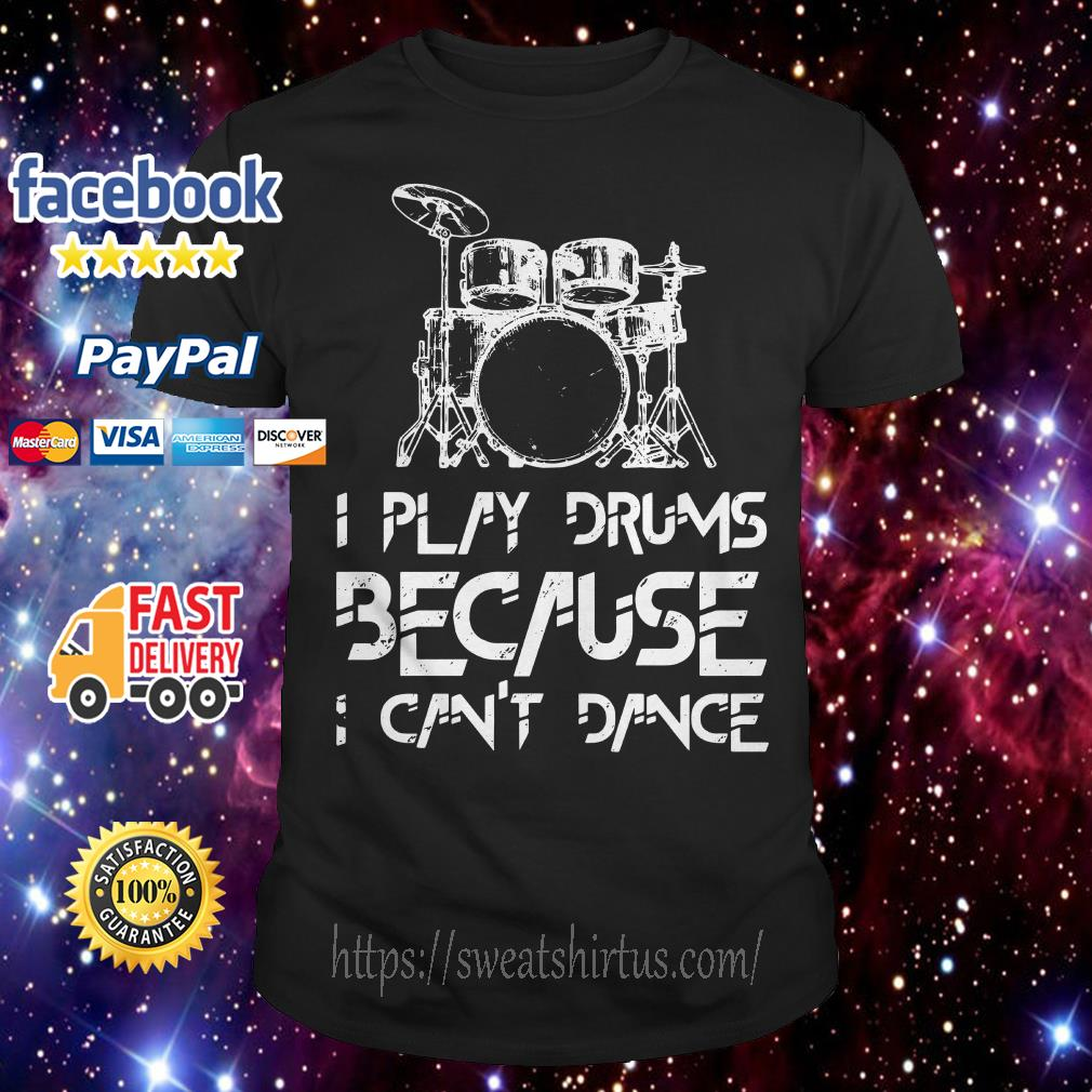 I play drums because I can't dance shirt