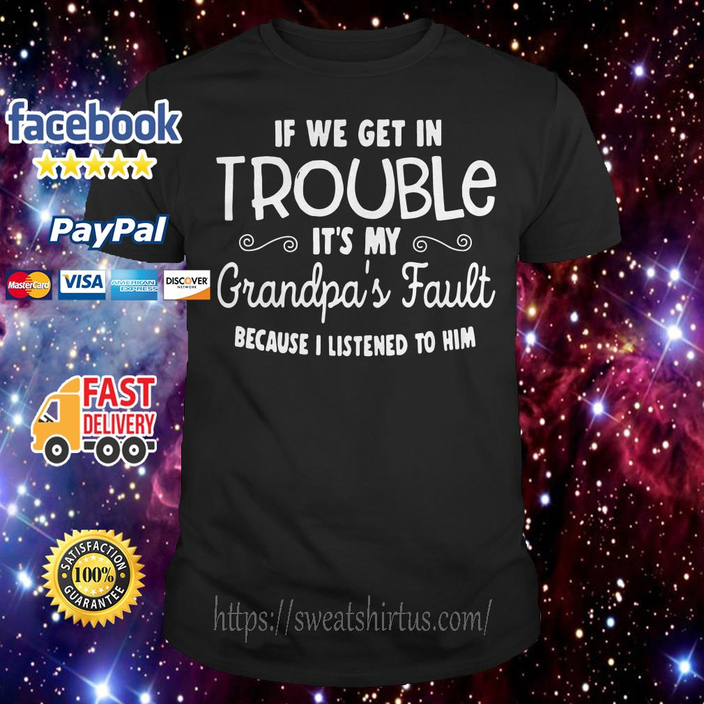 If we get in trouble it's my grandpa's fault because I listening to him shirt