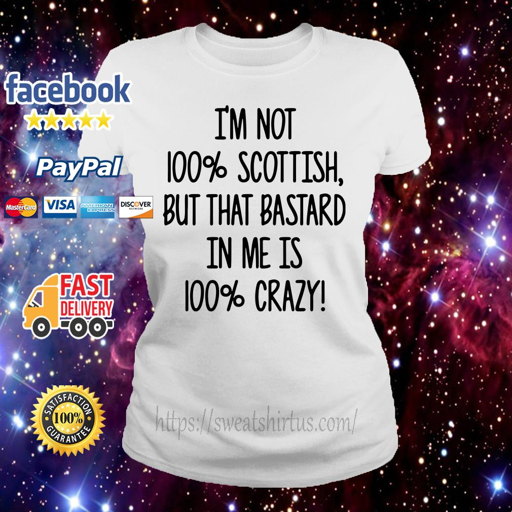 I'm not 100% Scottish but that bastard in me is 100% crazy Ladies Tee