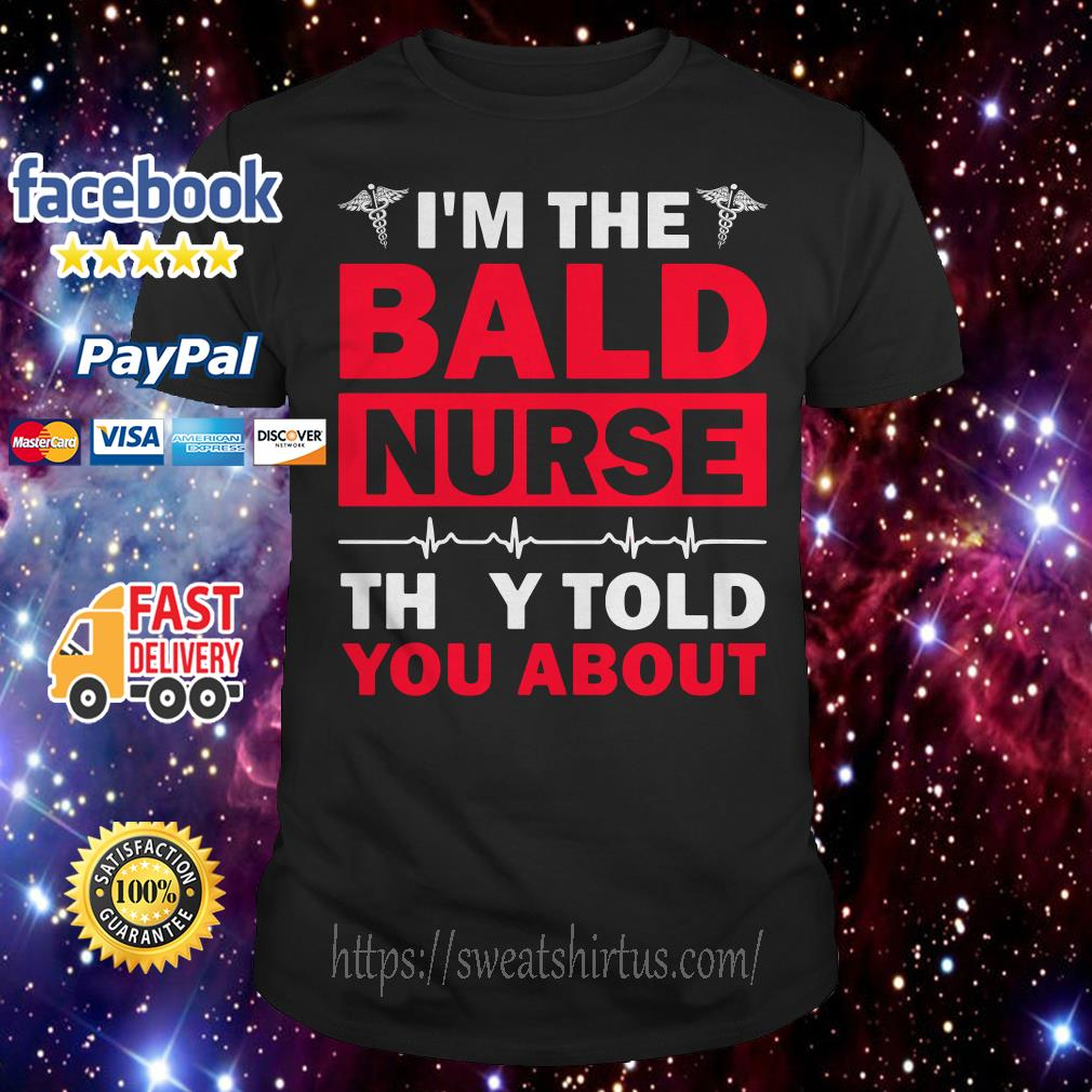 I'm the bald nurse they told you about heartbeat shirt